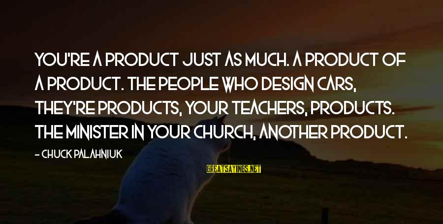 Teachers're Sayings By Chuck Palahniuk: You're a product just as much. a product of a product. the people who design