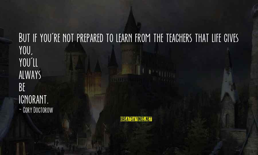 Teachers're Sayings By Cory Doctorow: But if you're not prepared to learn from the teachers that life gives you, you'll