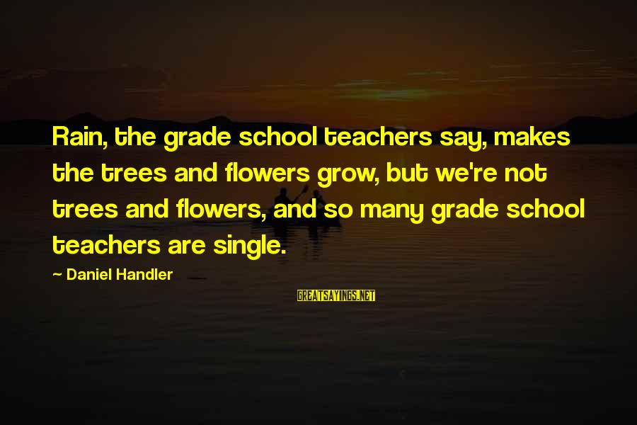 Teachers're Sayings By Daniel Handler: Rain, the grade school teachers say, makes the trees and flowers grow, but we're not