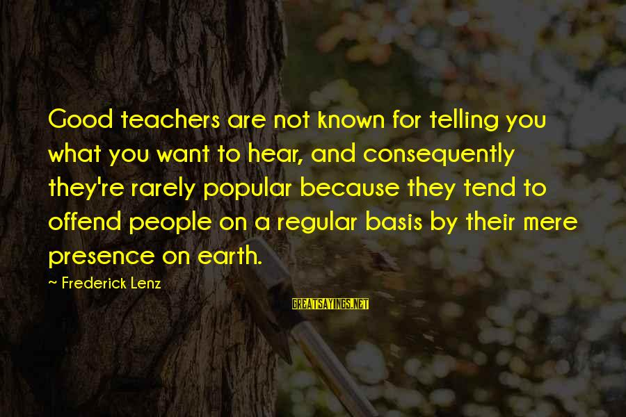 Teachers're Sayings By Frederick Lenz: Good teachers are not known for telling you what you want to hear, and consequently