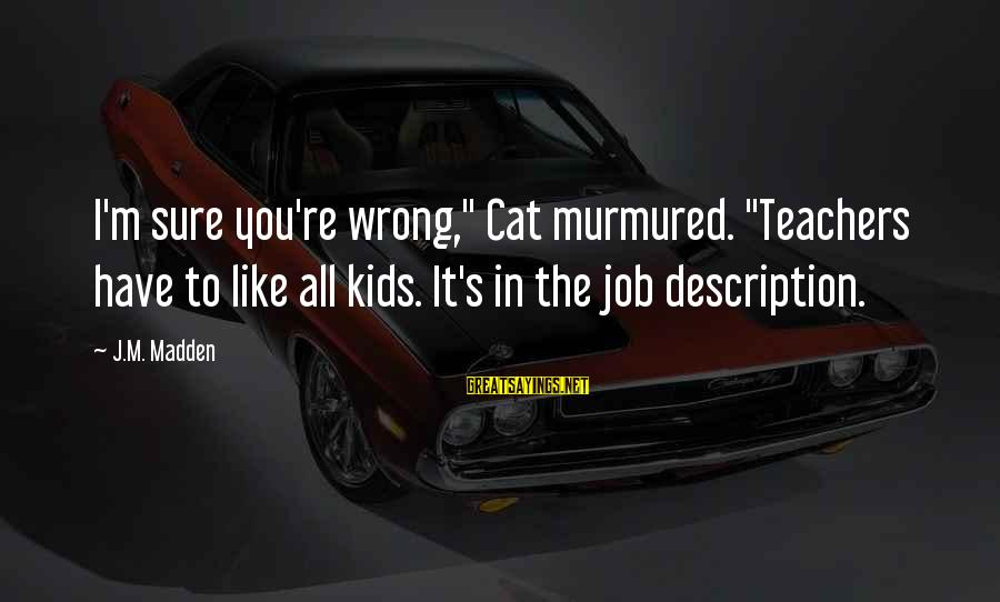 "Teachers're Sayings By J.M. Madden: I'm sure you're wrong,"" Cat murmured. ""Teachers have to like all kids. It's in the"