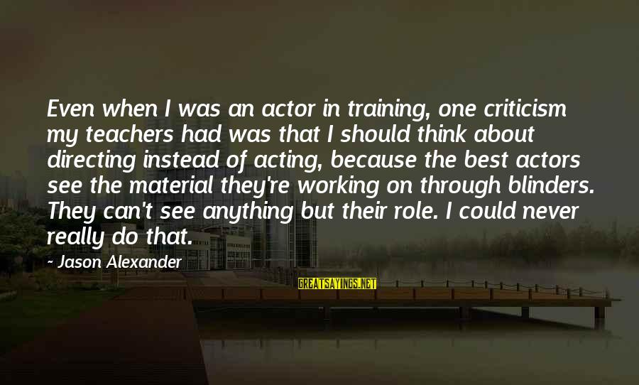 Teachers're Sayings By Jason Alexander: Even when I was an actor in training, one criticism my teachers had was that