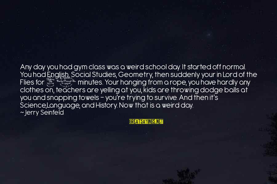 Teachers're Sayings By Jerry Seinfeld: Any day you had gym class was a weird school day. It started off normal.