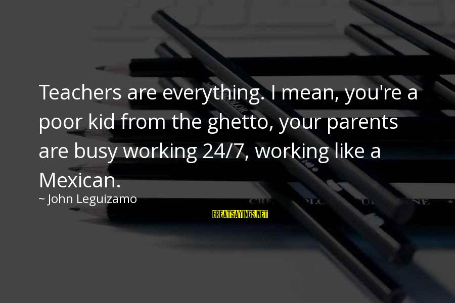 Teachers're Sayings By John Leguizamo: Teachers are everything. I mean, you're a poor kid from the ghetto, your parents are