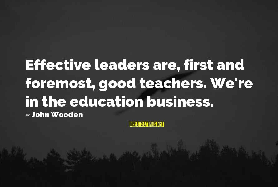 Teachers're Sayings By John Wooden: Effective leaders are, first and foremost, good teachers. We're in the education business.