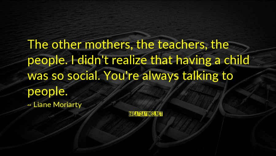Teachers're Sayings By Liane Moriarty: The other mothers, the teachers, the people. I didn't realize that having a child was