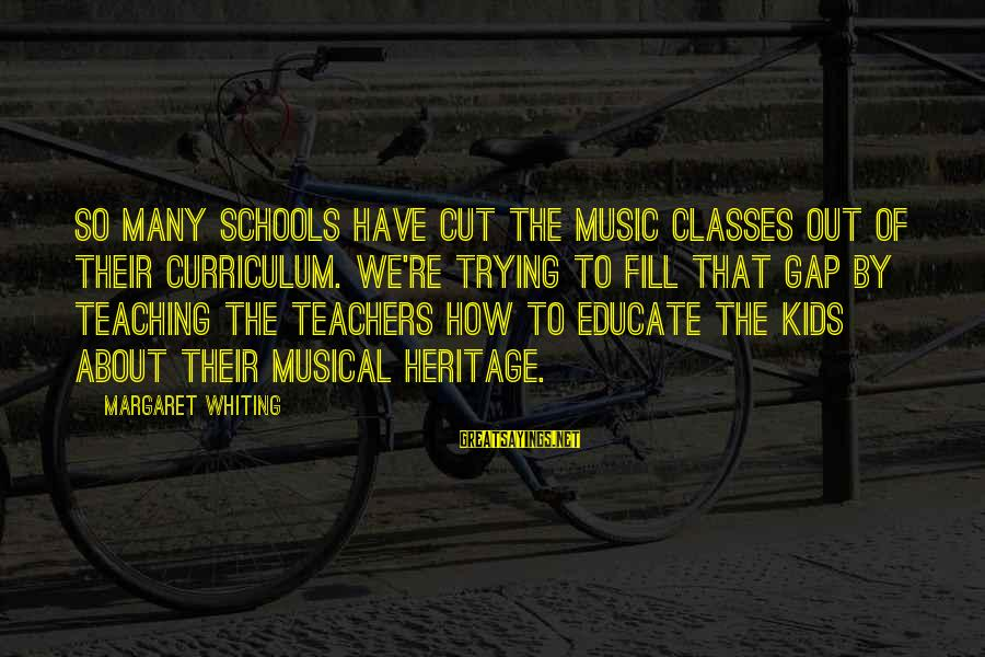 Teachers're Sayings By Margaret Whiting: So many schools have cut the music classes out of their curriculum. We're trying to