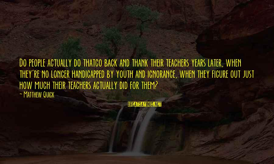 Teachers're Sayings By Matthew Quick: Do people actually do thatgo back and thank their teachers years later, when they're no
