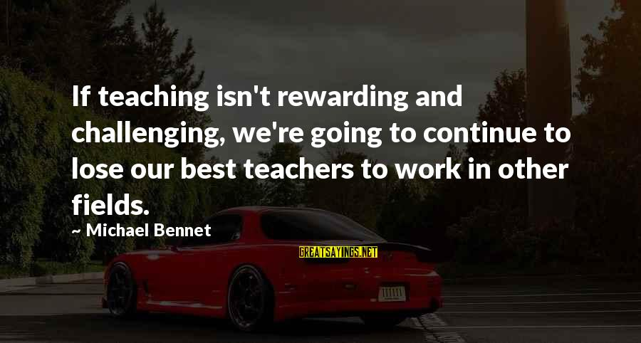 Teachers're Sayings By Michael Bennet: If teaching isn't rewarding and challenging, we're going to continue to lose our best teachers
