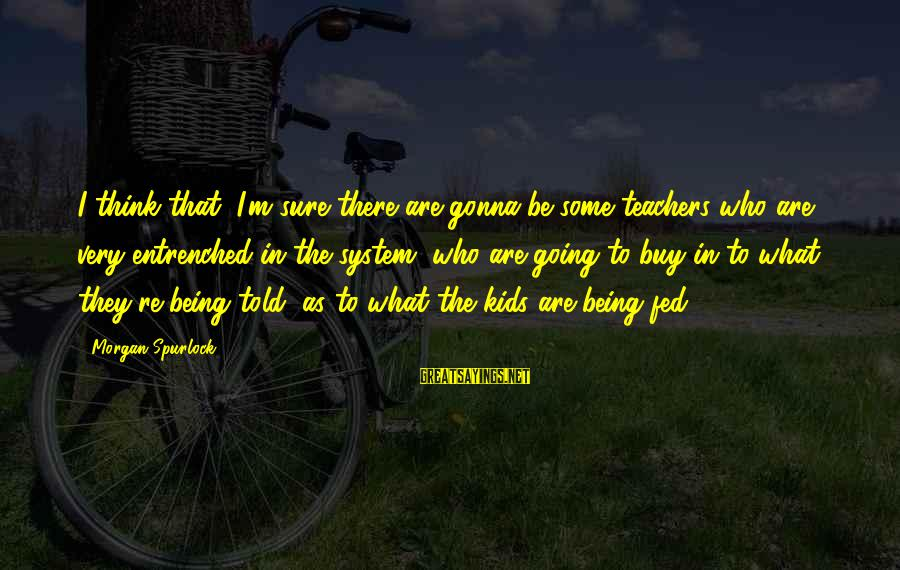 Teachers're Sayings By Morgan Spurlock: I think that, I'm sure there are gonna be some teachers who are very entrenched