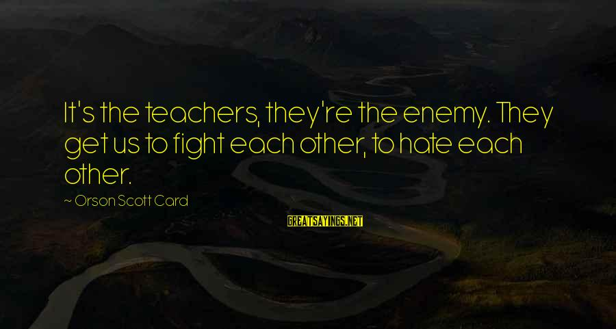Teachers're Sayings By Orson Scott Card: It's the teachers, they're the enemy. They get us to fight each other, to hate