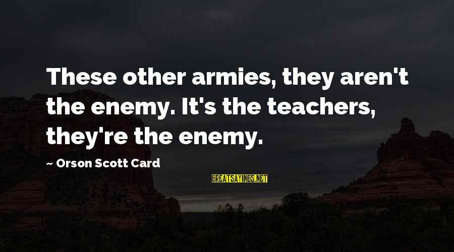 Teachers're Sayings By Orson Scott Card: These other armies, they aren't the enemy. It's the teachers, they're the enemy.