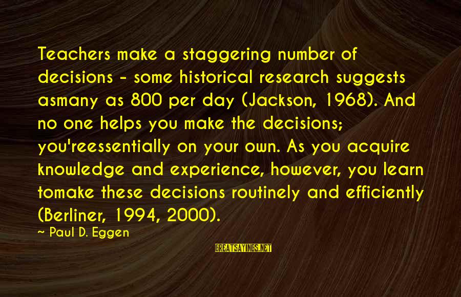Teachers're Sayings By Paul D. Eggen: Teachers make a staggering number of decisions - some historical research suggests asmany as 800