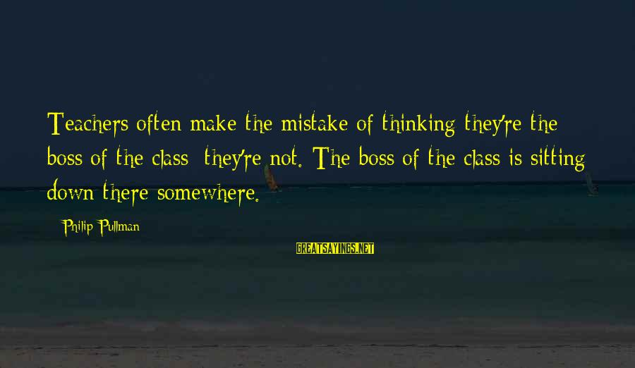 Teachers're Sayings By Philip Pullman: Teachers often make the mistake of thinking they're the boss of the class; they're not.