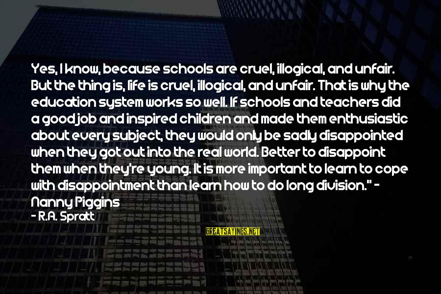 Teachers're Sayings By R.A. Spratt: Yes, I know, because schools are cruel, illogical, and unfair. But the thing is, life