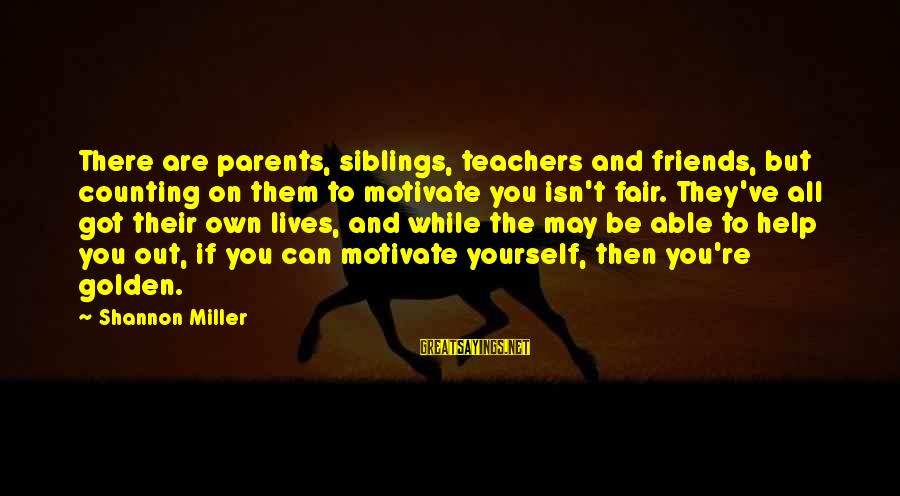 Teachers're Sayings By Shannon Miller: There are parents, siblings, teachers and friends, but counting on them to motivate you isn't