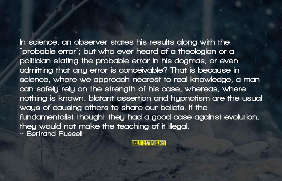 """Teaching Beliefs Sayings By Bertrand Russell: In science, an observer states his results along with the """"probable error""""; but who ever"""