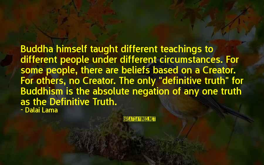 Teaching Beliefs Sayings By Dalai Lama: Buddha himself taught different teachings to different people under different circumstances. For some people, there