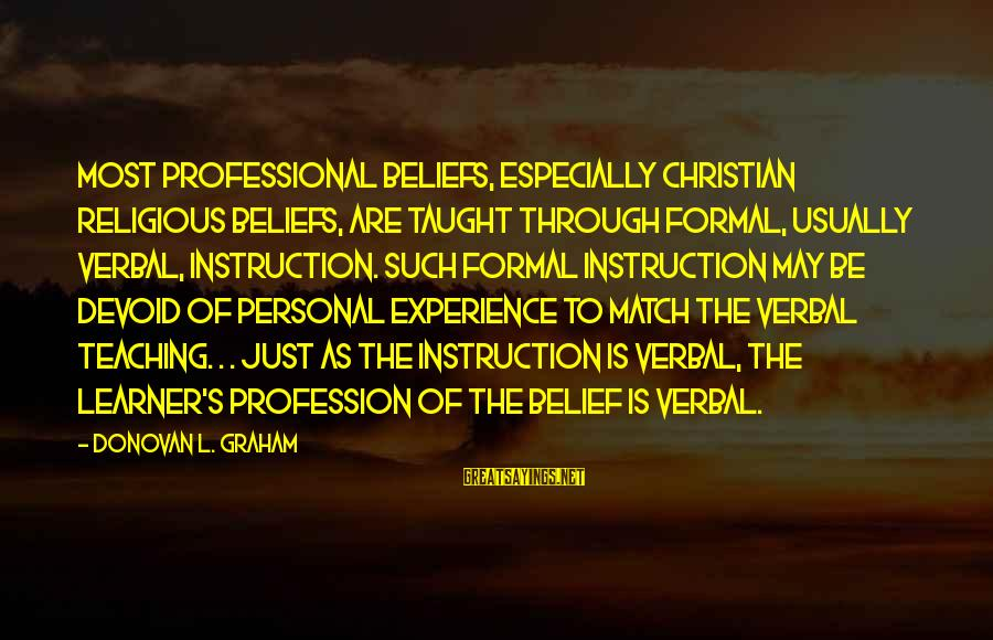 Teaching Beliefs Sayings By Donovan L. Graham: Most professional beliefs, especially Christian religious beliefs, are taught through formal, usually verbal, instruction. Such