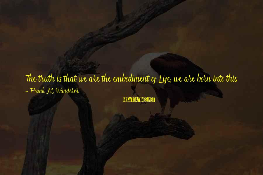 Teaching Beliefs Sayings By Frank M. Wanderer: The truth is that we are the embodiment of Life, we are born into this