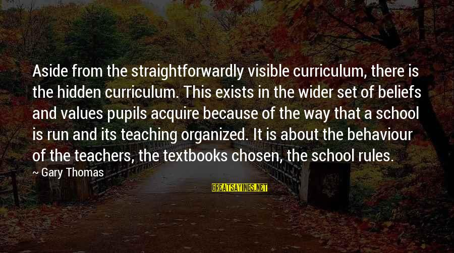 Teaching Beliefs Sayings By Gary Thomas: Aside from the straightforwardly visible curriculum, there is the hidden curriculum. This exists in the