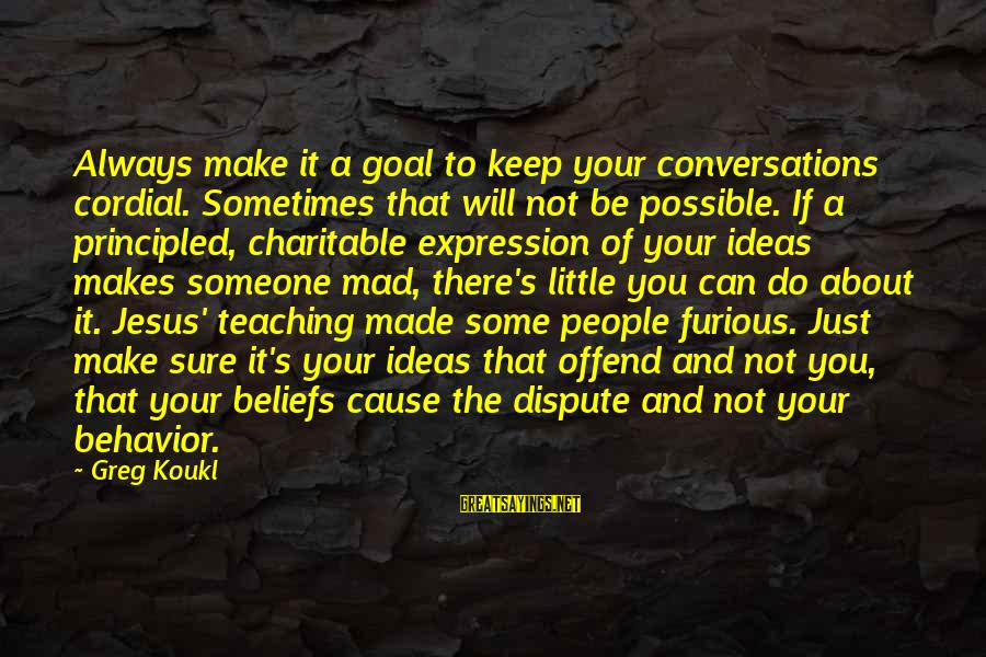 Teaching Beliefs Sayings By Greg Koukl: Always make it a goal to keep your conversations cordial. Sometimes that will not be