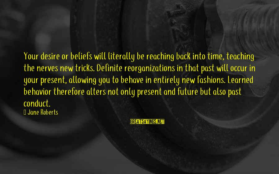 Teaching Beliefs Sayings By Jane Roberts: Your desire or beliefs will literally be reaching back into time, teaching the nerves new