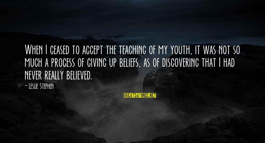 Teaching Beliefs Sayings By Leslie Stephen: When I ceased to accept the teaching of my youth, it was not so much