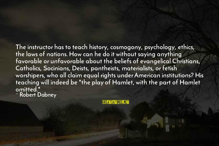 Teaching Beliefs Sayings By Robert Dabney: The instructor has to teach history, cosmogony, psychology, ethics, the laws of nations. How can