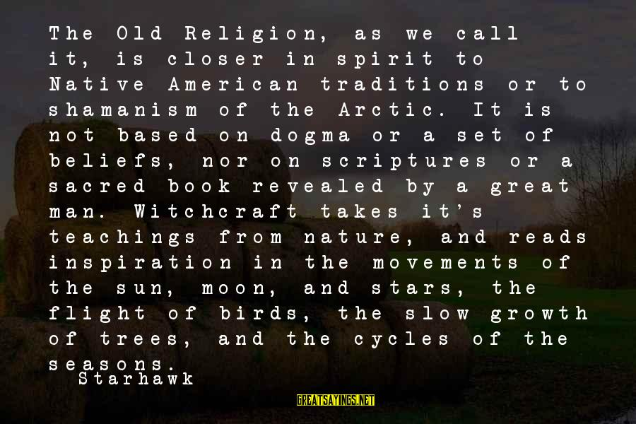 Teaching Beliefs Sayings By Starhawk: The Old Religion, as we call it, is closer in spirit to Native American traditions