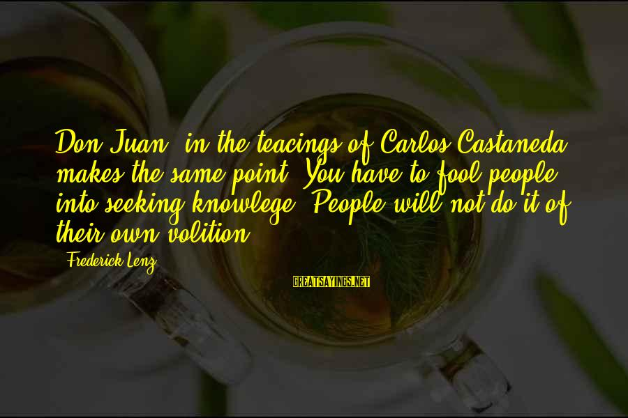 Teacings Sayings By Frederick Lenz: Don Juan, in the teacings of Carlos Castaneda, makes the same point. You have to
