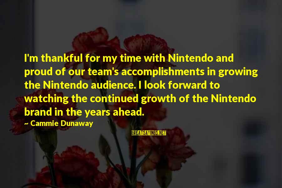 Team Accomplishment Sayings By Cammie Dunaway: I'm thankful for my time with Nintendo and proud of our team's accomplishments in growing