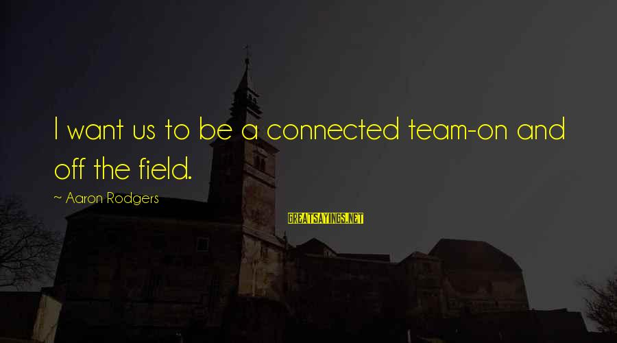 Team And Sayings By Aaron Rodgers: I want us to be a connected team-on and off the field.