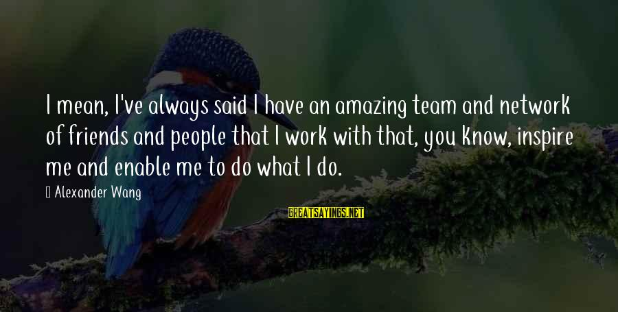 Team And Sayings By Alexander Wang: I mean, I've always said I have an amazing team and network of friends and