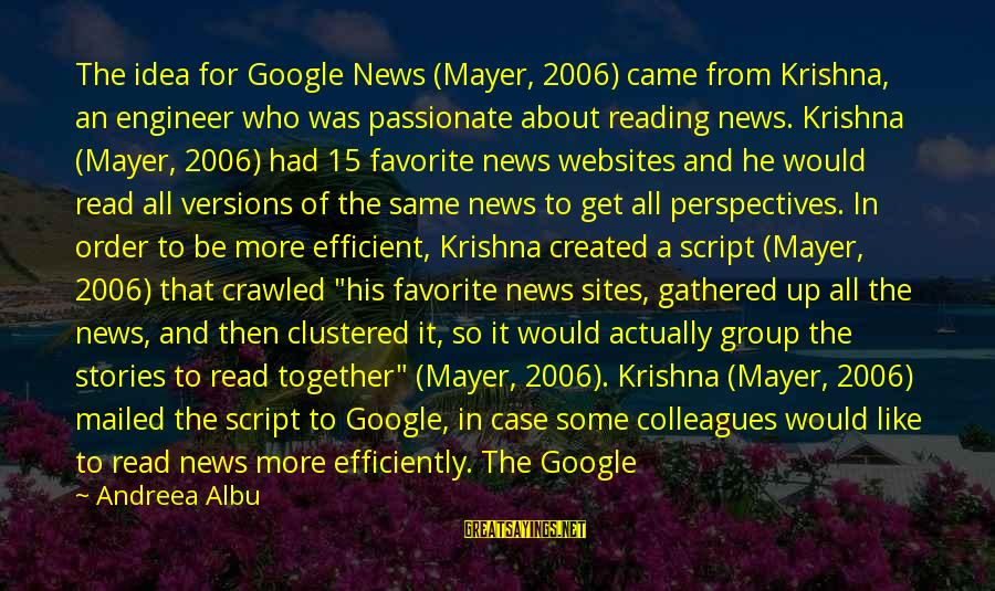 Team And Sayings By Andreea Albu: The idea for Google News (Mayer, 2006) came from Krishna, an engineer who was passionate