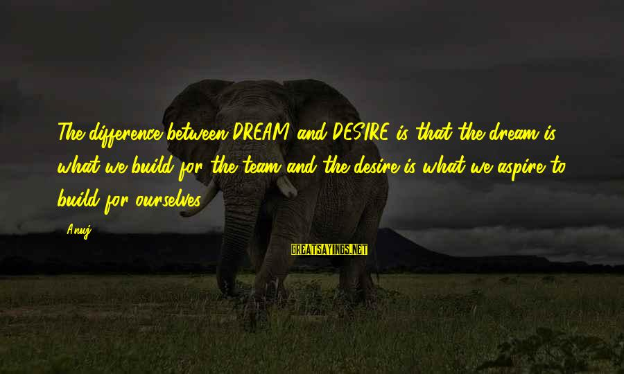 Team And Sayings By Anuj: The difference between DREAM and DESIRE is that the dream is what we build for