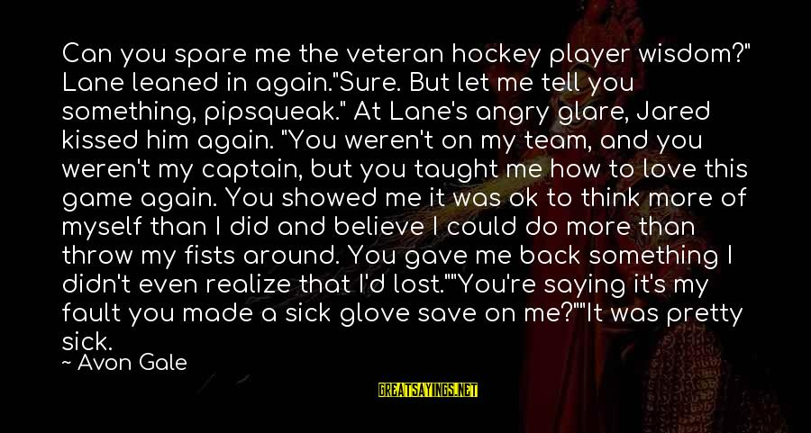 """Team And Sayings By Avon Gale: Can you spare me the veteran hockey player wisdom?"""" Lane leaned in again.""""Sure. But let"""