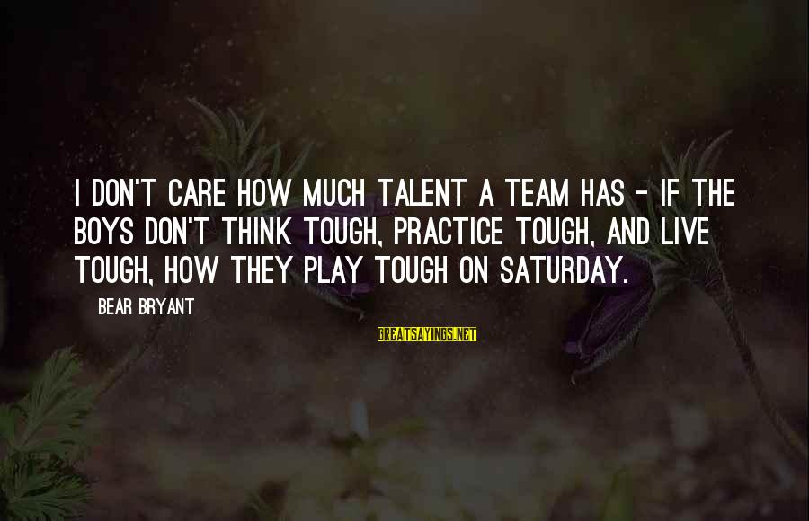 Team And Sayings By Bear Bryant: I don't care how much talent a team has - if the boys don't think