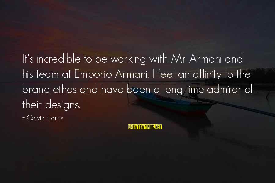 Team And Sayings By Calvin Harris: It's incredible to be working with Mr Armani and his team at Emporio Armani. I