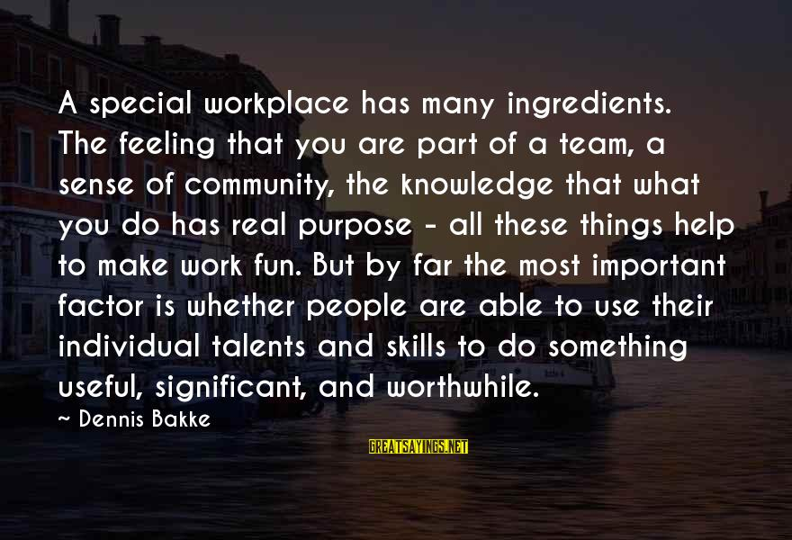 Team And Sayings By Dennis Bakke: A special workplace has many ingredients. The feeling that you are part of a team,