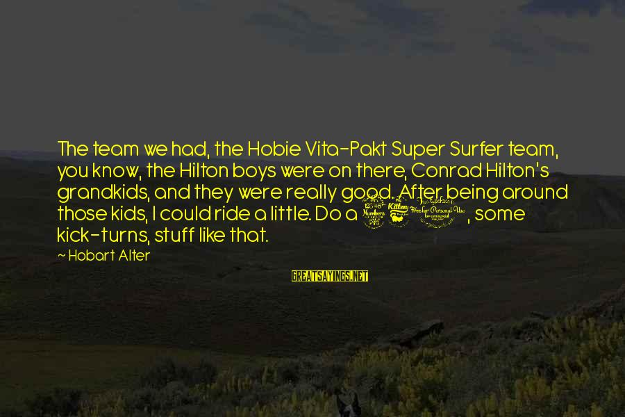 Team And Sayings By Hobart Alter: The team we had, the Hobie Vita-Pakt Super Surfer team, you know, the Hilton boys