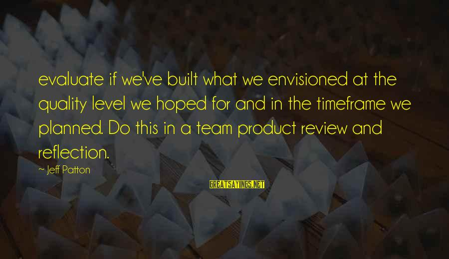 Team And Sayings By Jeff Patton: evaluate if we've built what we envisioned at the quality level we hoped for and