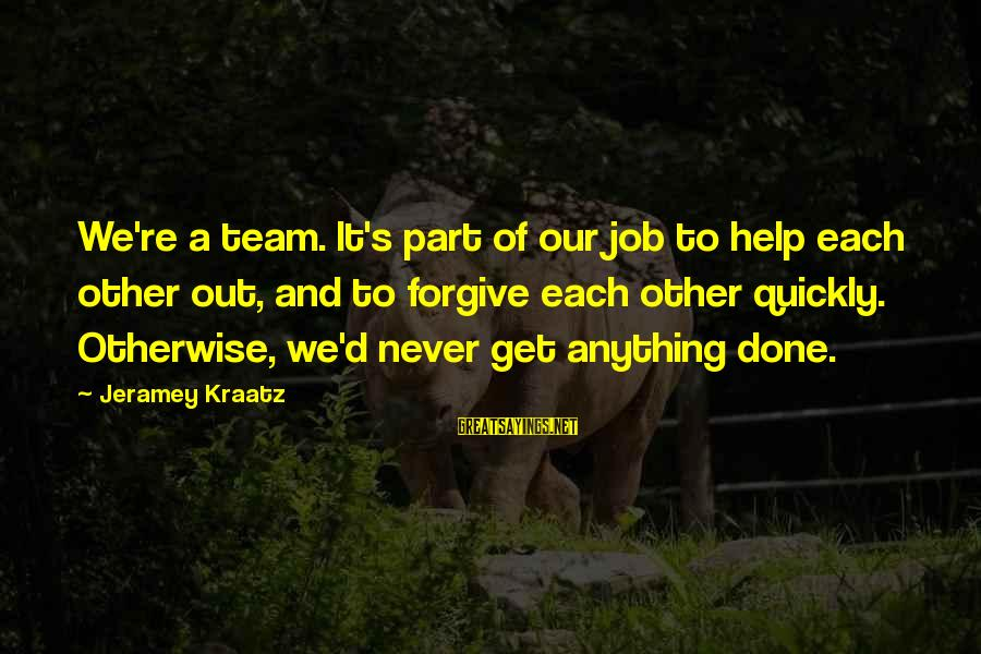 Team And Sayings By Jeramey Kraatz: We're a team. It's part of our job to help each other out, and to
