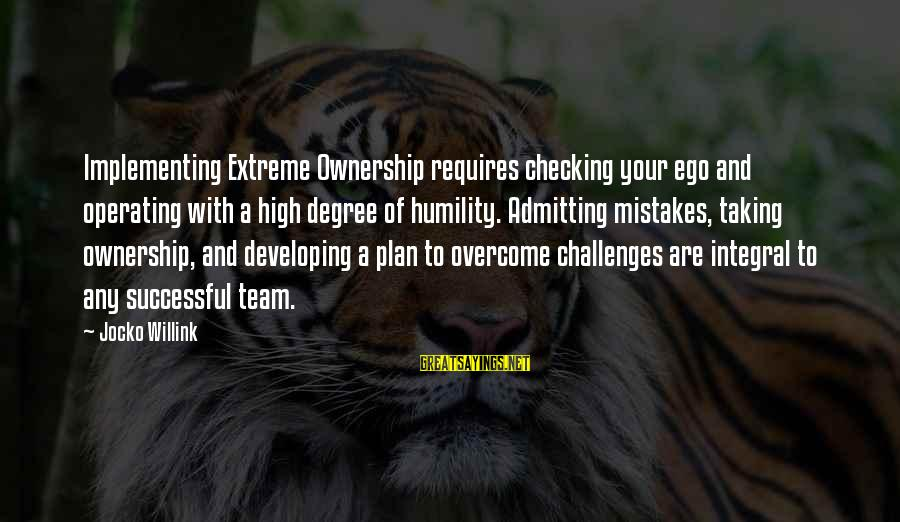 Team And Sayings By Jocko Willink: Implementing Extreme Ownership requires checking your ego and operating with a high degree of humility.