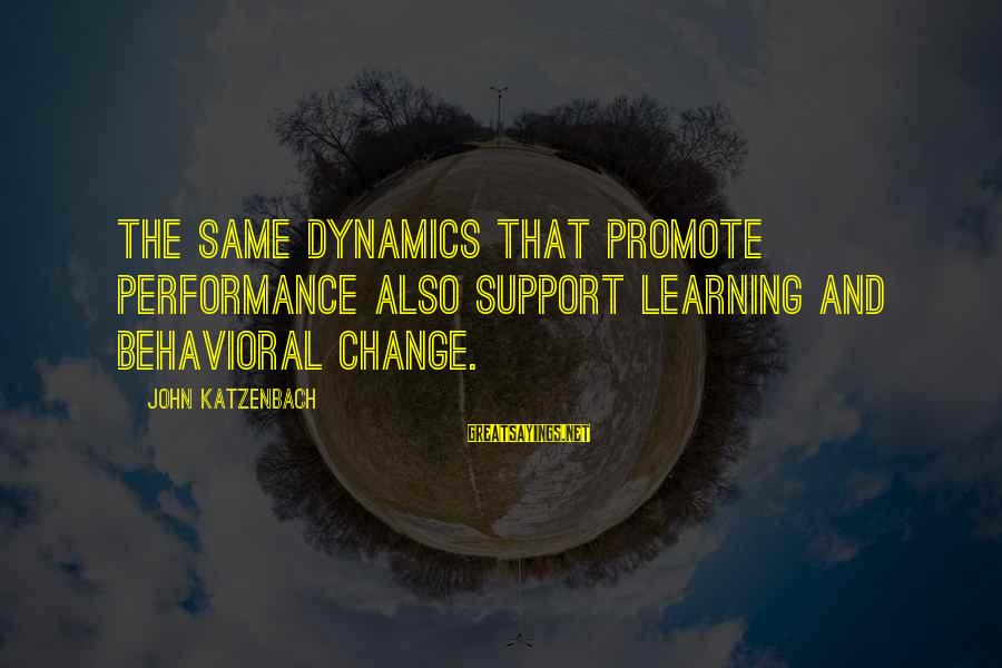 Team And Sayings By John Katzenbach: The same dynamics that promote performance also support learning and behavioral change.