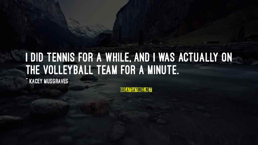 Team And Sayings By Kacey Musgraves: I did tennis for a while, and I was actually on the volleyball team for
