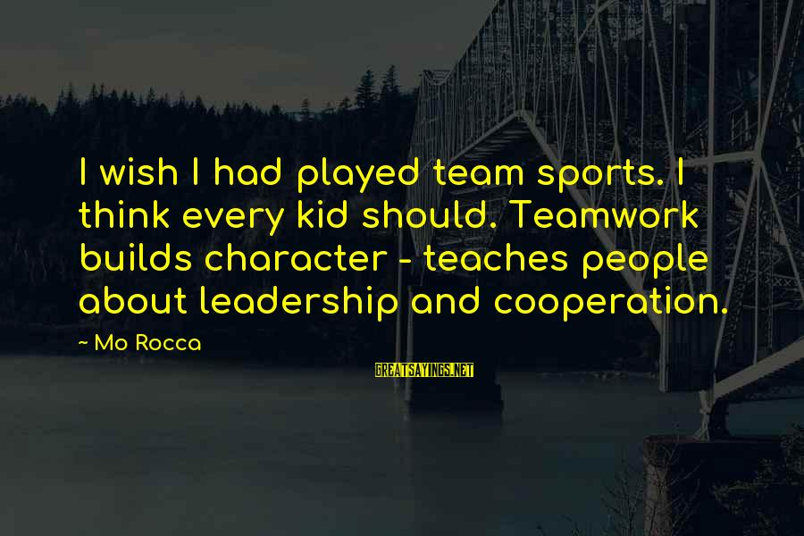 Team And Sayings By Mo Rocca: I wish I had played team sports. I think every kid should. Teamwork builds character