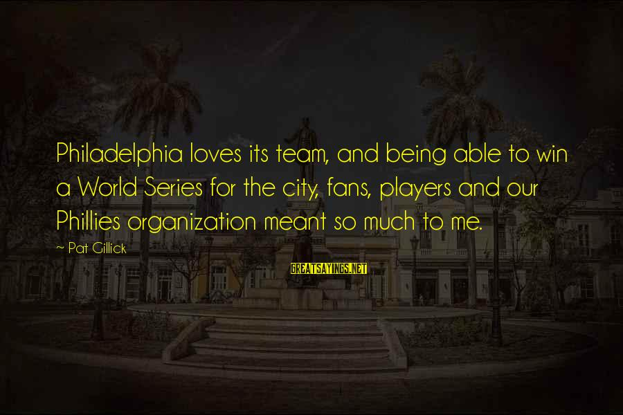 Team And Sayings By Pat Gillick: Philadelphia loves its team, and being able to win a World Series for the city,