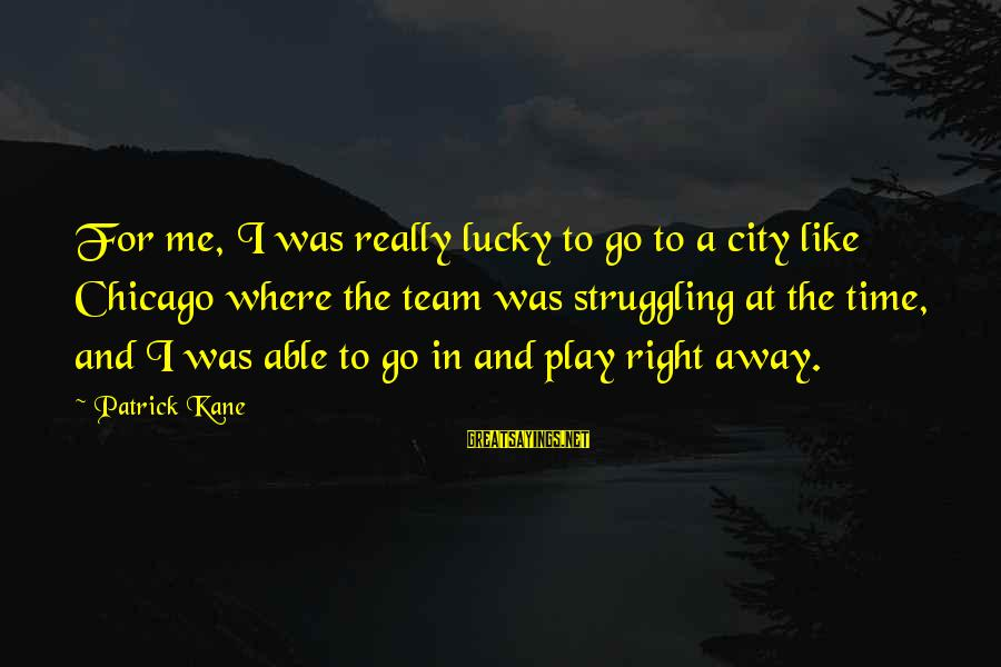 Team And Sayings By Patrick Kane: For me, I was really lucky to go to a city like Chicago where the