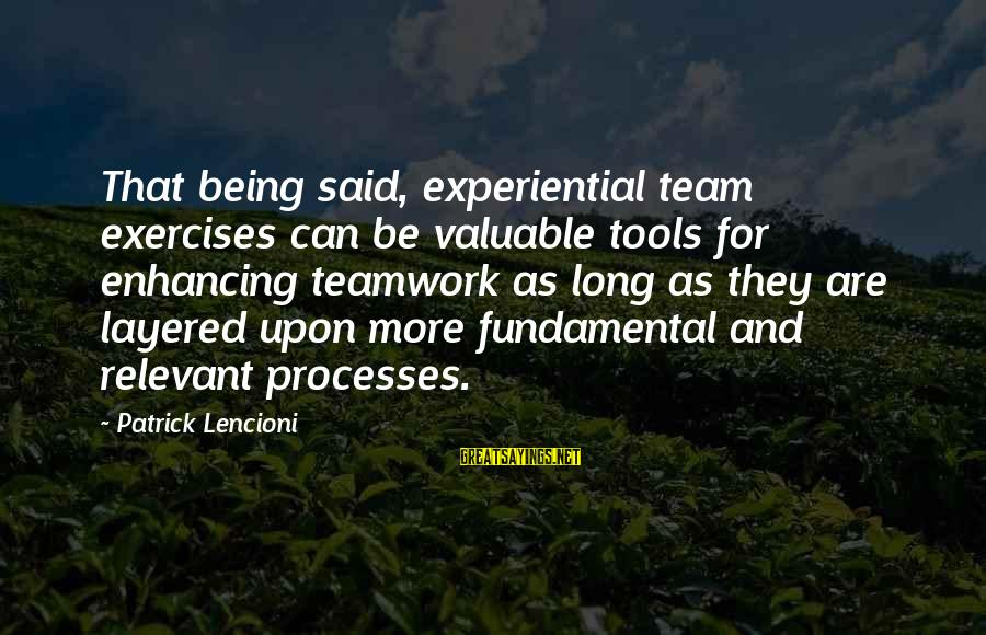 Team And Sayings By Patrick Lencioni: That being said, experiential team exercises can be valuable tools for enhancing teamwork as long